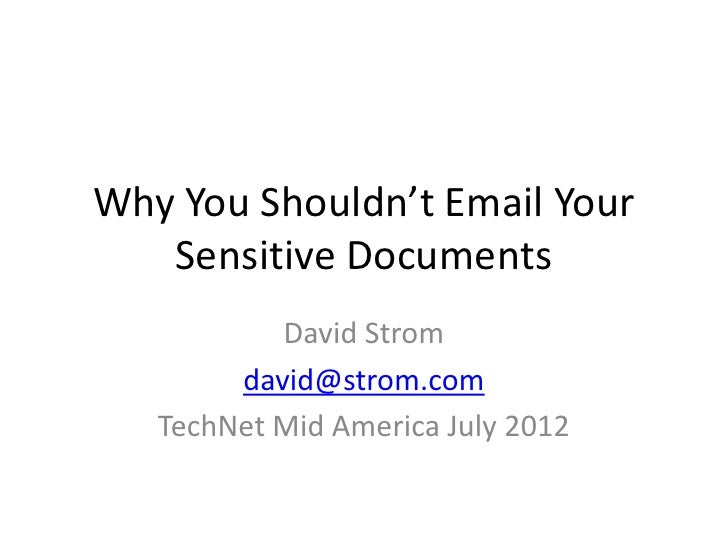 Why You Shouldn't Email Your   Sensitive Documents           David Strom        david@strom.com   TechNet Mid America July...