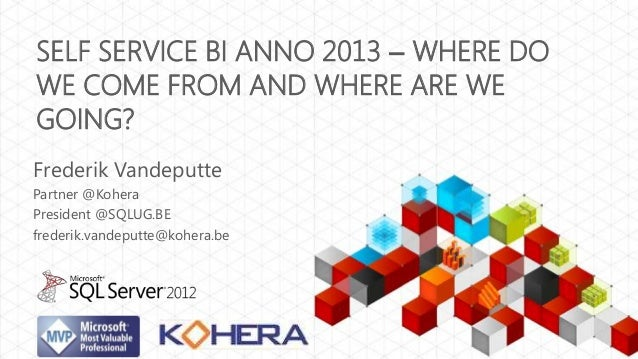 SELF SERVICE BI ANNO 2013 – WHERE DOWE COME FROM AND WHERE ARE WEGOING?Frederik VandeputtePartner @KoheraPresident @SQLUG....