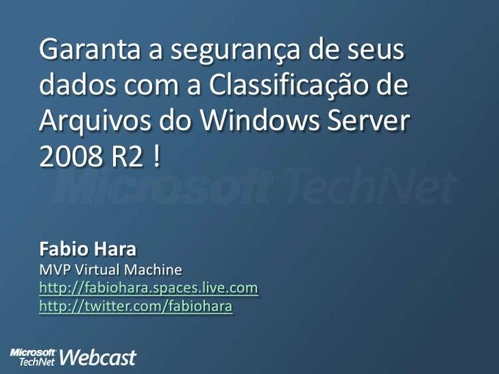 Garanta a segurança de seus dados com a Classificação de Arquivos do Windows Server 2008 R2 !<br />Fabio Hara<br />MVP Vir...