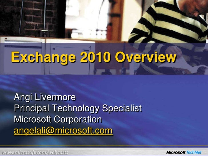 Exchange 2010 Overview<br />Angi Livermore<br />Principal Technology Specialist<br />Microsoft Corporation<br />angelali@m...