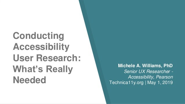 Conducting Accessibility User Research: What's Really Needed Michele A. Williams, PhD Senior UX Researcher - Accessibility...