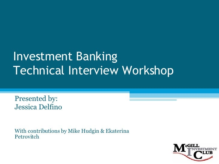 Investment Banking Technical Interview Workshop Presented by: Jessica Delfino With contributions by Mike Hudgin & Ekaterin...