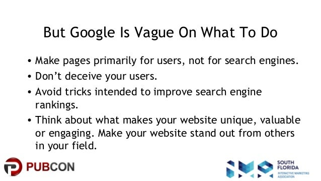 #pubcon But Google Is Vague On What To Do • Make pages primarily for users, not for search engines. • Don't deceive your u...