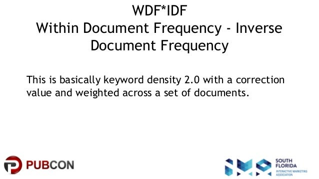 #pubcon WDF*IDF Within Document Frequency - Inverse Document Frequency This is basically keyword density 2.0 with a correc...
