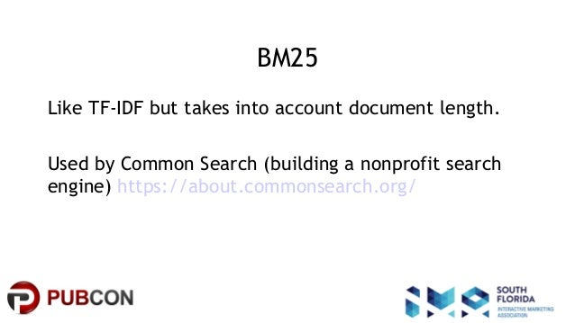 #pubcon BM25 Like TF-IDF but takes into account document length. Used by Common Search (building a nonprofit search engine...