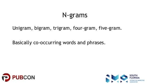 #pubcon N-grams Unigram, bigram, trigram, four-gram, five-gram. Basically co-occurring words and phrases.