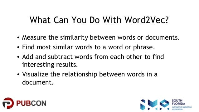 #pubcon What Can You Do With Word2Vec? • Measure the similarity between words or documents. • Find most similar words to a...