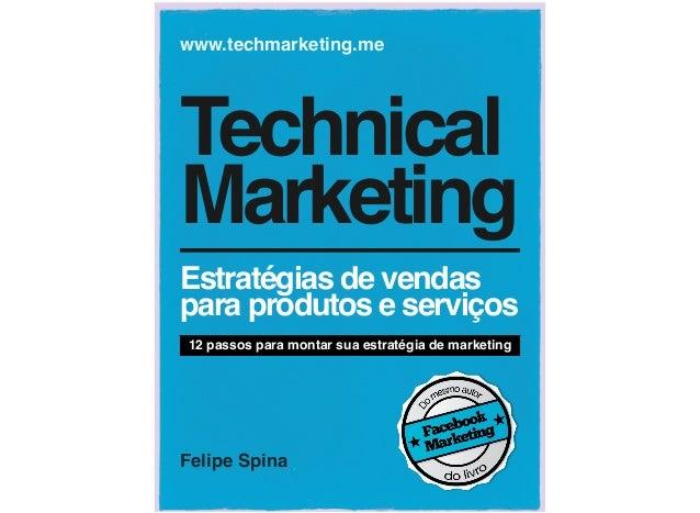 Felipe Spina www.techmarketing.me Technical Marketing Estratégias de vendas para produtos e serviços 12 passos para montar...