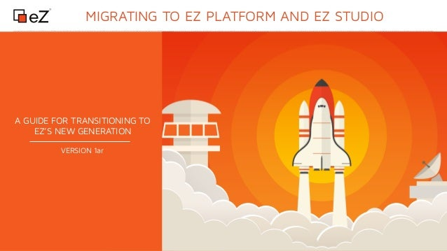 www.ez.no MIGRATING TO EZ PLATFORM AND EZ STUDIO A GUIDE FOR TRANSITIONING TO EZ'S NEW GENERATION VERSION 1ar