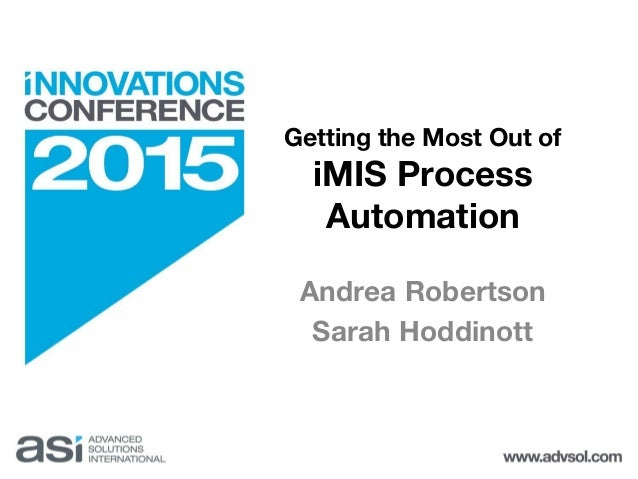 Getting the Most Out of iMIS Process Automation Andrea Robertson Sarah Hoddinott