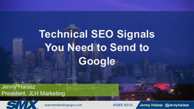 #SMX #XXa @SpeakerName#SMX #21A Jenny Halasz @jennyhalasz Jenny Halasz President, JLH Marketing Technical SEO Signals You ...