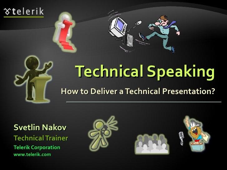 Technical Speaking How to Deliver a Technical Presentation? <ul><li>Svetlin Nakov </li></ul><ul><li>Telerik Corporation </...