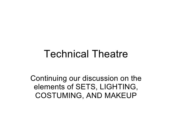 Technical Theatre Continuing our discussion on the elements of SETS, LIGHTING, COSTUMING, AND MAKEUP