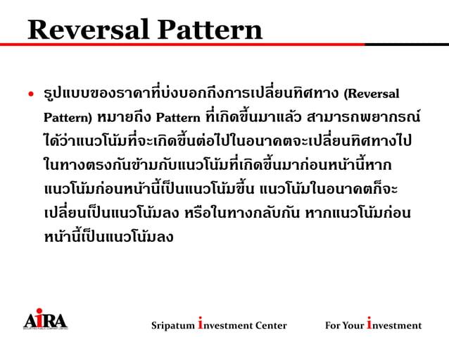 Reversal Pattern • รูปแบบของราคาที่บ่งบอกถึงการเปลี่ยนทิศทาง (Reversal Pattern) หมายถึง Pattern ที่เกิดขึ้นมาแล้ว สามารถพย...