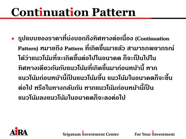 Continuation Pattern • รูปแบบของราคาที่บ่งบอกถึงทิศทางต่อเนื่อง (Continuation Pattern) หมายถึง Pattern ที่เกิดขึ้นมาแล้ว ส...