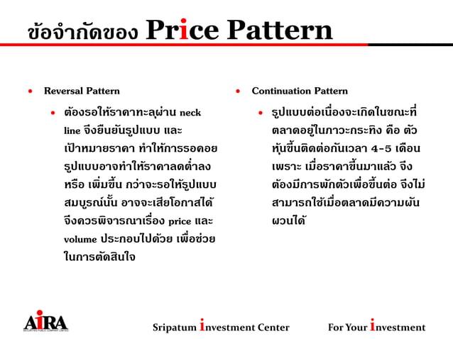 ข้อจากัดของ Price Pattern • Reversal Pattern • ต้องรอให้ราคาทะลุผ่าน neck line จึงยืนยันรูปแบบ และ เป้ าหมายราคา ทาให้การร...
