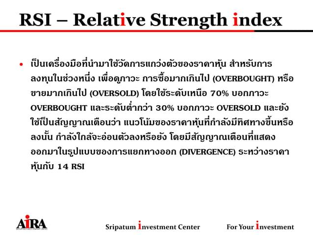 RSI – Relative Strength index • เป็ นเครื่องมือที่นามาใช้วัดการแกว่งตัวของราคาหุ้น สาหรับการ ลงทุนในช่วงหนึ่ง เพื่อดูภาวะ ...