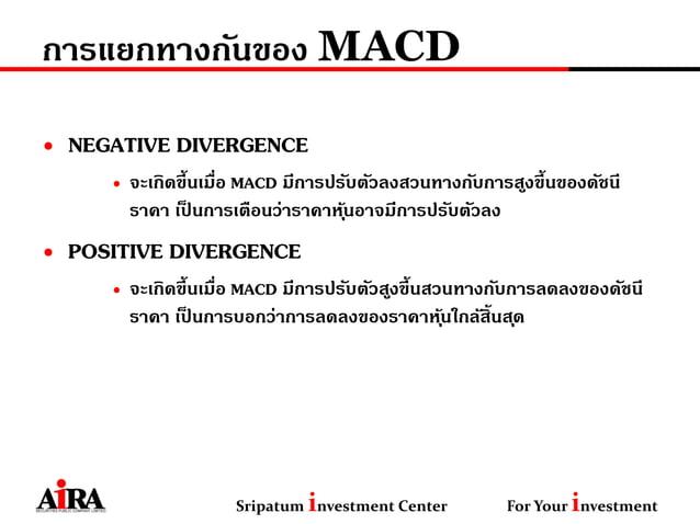 การแยกทางกันของ MACD • NEGATIVE DIVERGENCE • จะเกิดขึ้นเมื่อ MACD มีการปรับตัวลงสวนทางกับการสูงขึ้นของดัชนี ราคา เป็ นการเ...
