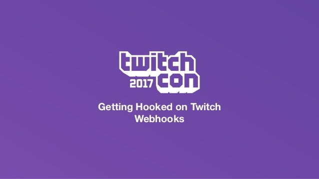 getting hooked on twitch s webhooks twitchcon developer day 2017