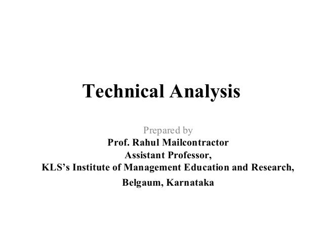 Technical Analysis Prepared by Prof. Rahul Mailcontractor Assistant Professor, KLS's Institute of Management Education and...