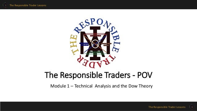 The Responsible Trader Lessons  The Responsible Traders - POV  Module 1 – Technical Analysis and the Dow Theory  The Respo...