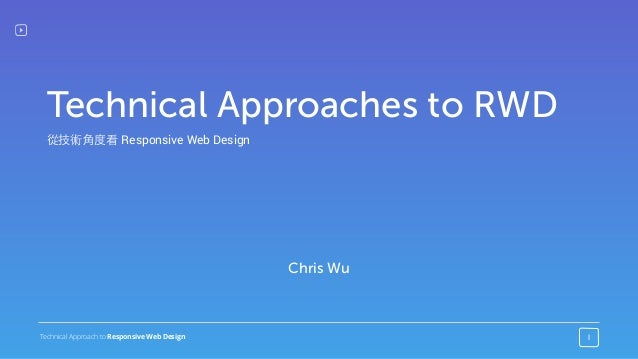 Technical Approach to Responsive Web Design 1 Chris Wu Technical Approaches to RWD 從技術⾓角度看 Responsive Web Design