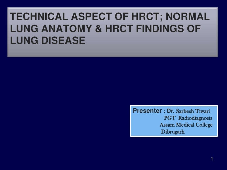 TECHNICAL ASPECT OF HRCT; NORMALLUNG ANATOMY & HRCT FINDINGS OFLUNG DISEASE                   Presenter : Dr. Sarbesh Tiwa...