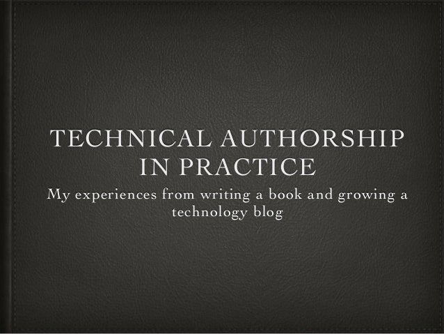 TECHNICAL AUTHORSHIP IN PRACTICE My experiences from writing a book and growing a technology blog