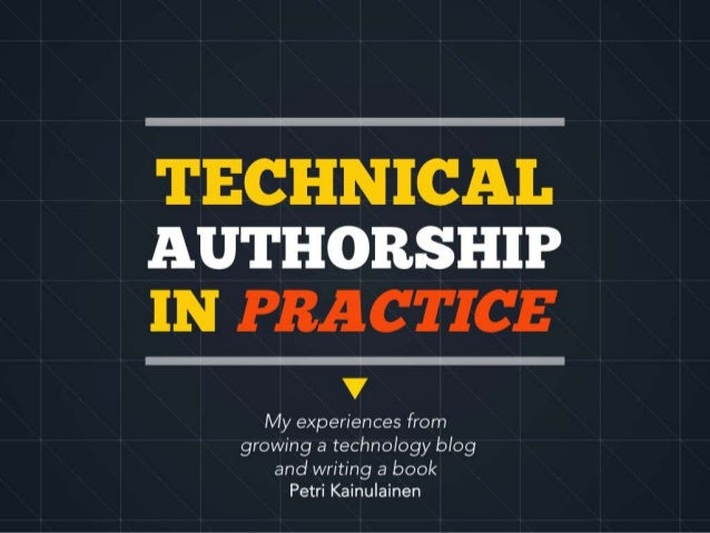TECHNICAL AUTHORSHIP IN PRACTICE My experiences from growing a technology blog and writing a book Petri Kainulainen