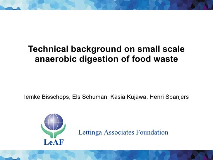 Technical background on small scale anaerobic digestion of food waste Iemke Bisschops, Els Schuman, Kasia Kujawa, Henri Sp...
