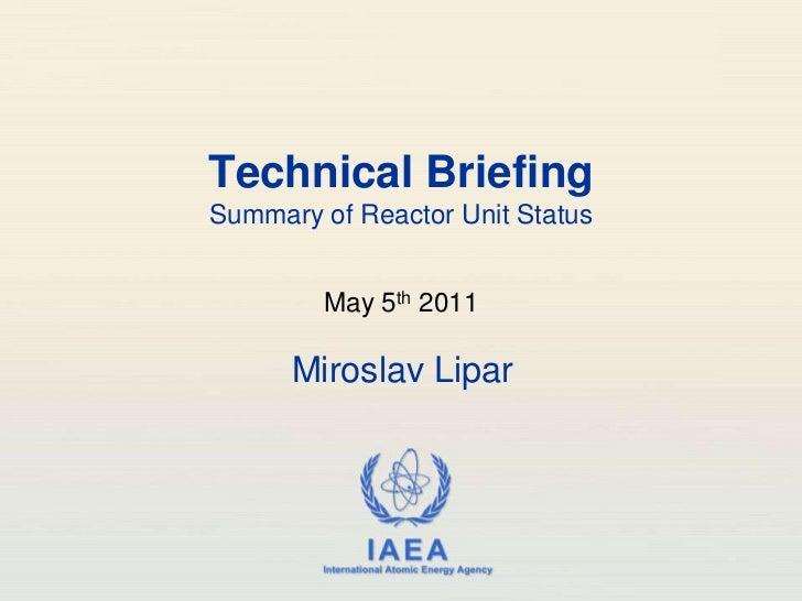 Technical BriefingSummary of Reactor Unit Status<br />May 5th 2011<br />Miroslav Lipar<br />