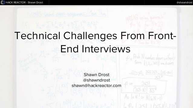 HACK REACTOR - Shawn Drost  @shawndrost  Technical Challenges From FrontEnd Interviews Shawn Drost @shawndrost shawn@hackr...