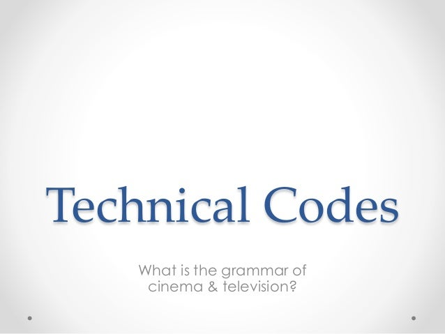 Technical Codes What is the grammar of cinema & television?