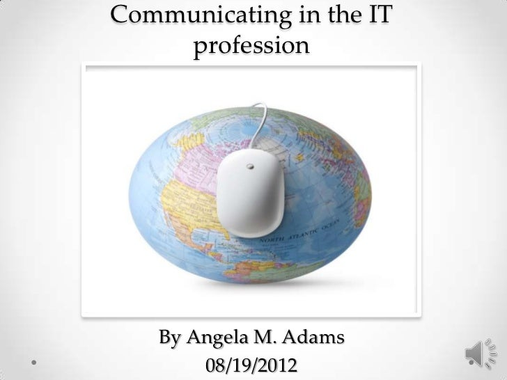 Communicating in the IT    profession   By Angela M. Adams       08/19/2012