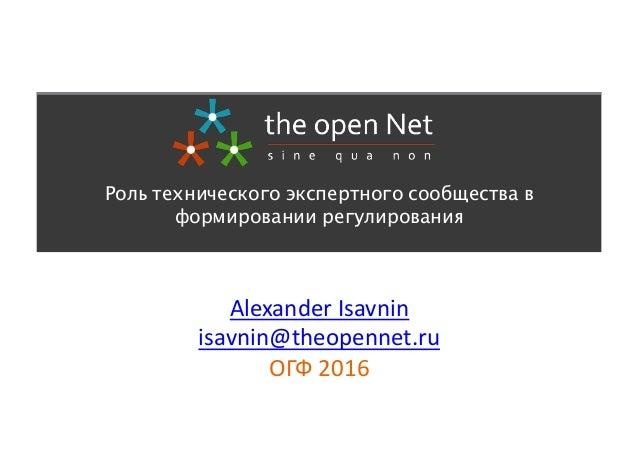 Alexander  Isavnin   isavnin@theopennet.ru   ОГФ  2016   Роль технического экспертного сообщества в формировании...