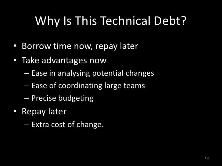 Why Is This Technical Debt?<br />Borrow time now, repay later<br />Take advantages now<br />Ease in analysing potential ch...