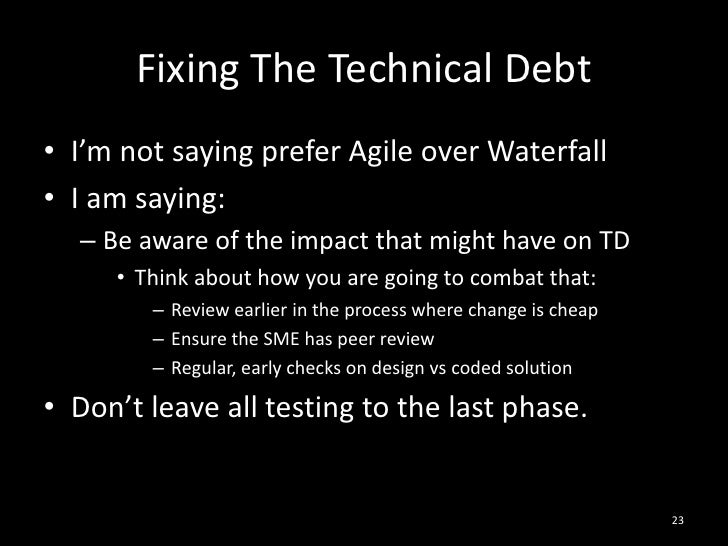 Fixing The Technical Debt<br />I'm not saying prefer Agile over Waterfall<br />I am saying:<br />Be aware of the impact th...