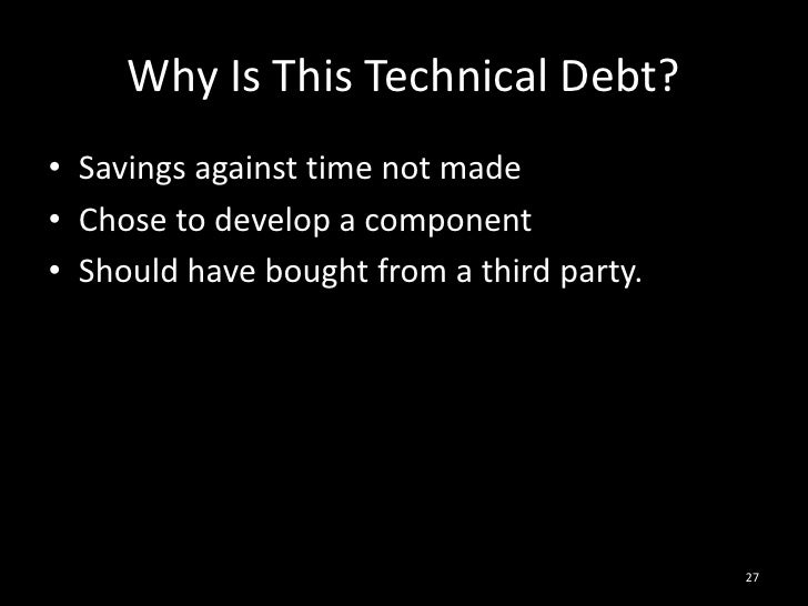 Why Is This Technical Debt?<br />Savings against time not made<br />Chose to develop a component<br />Should have bought f...