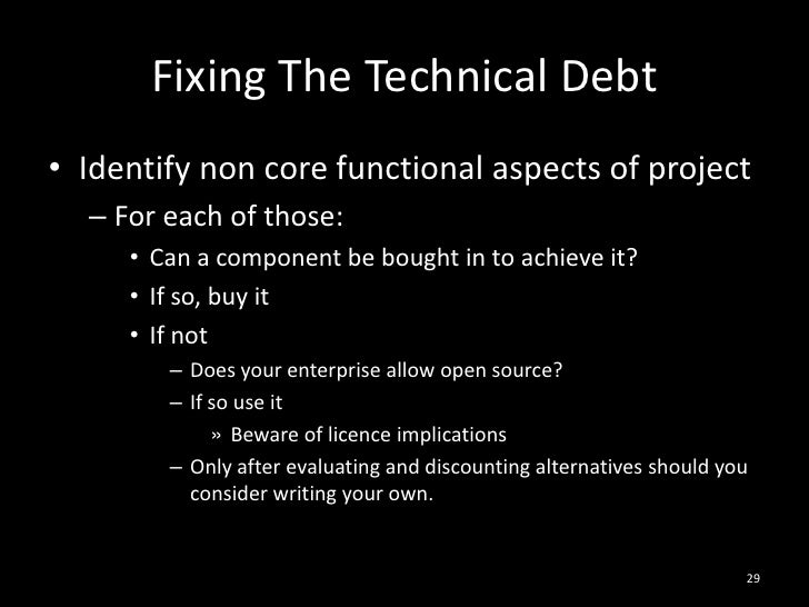 Fixing The Technical Debt<br />Identify non core functional aspects of project<br />For each of those:<br />Can a componen...
