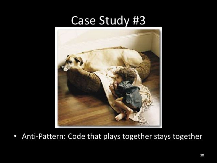 Case Study #3<br />Anti-Pattern: Code that plays together stays together<br />30<br />