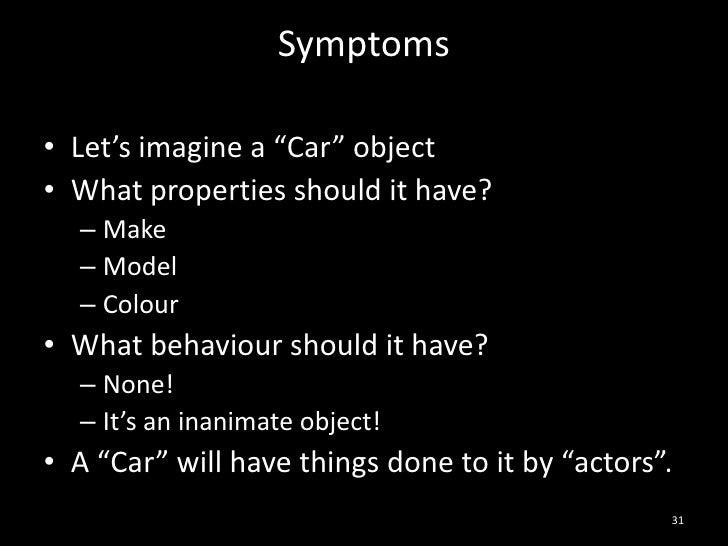 "Symptoms<br />Let's imagine a ""Car"" object<br />What properties should it have?<br />Make<br />Model<br />Colour<br />What..."