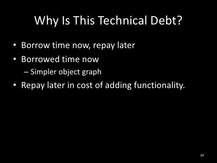 Why Is This Technical Debt?<br />Borrow time now, repay later<br />Borrowed time now<br />Simpler object graph<br />Repay ...