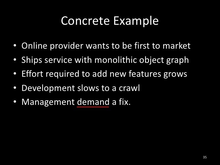 Concrete Example<br />Online provider wants to be first to market<br />Ships service with monolithic object graph<br />Eff...