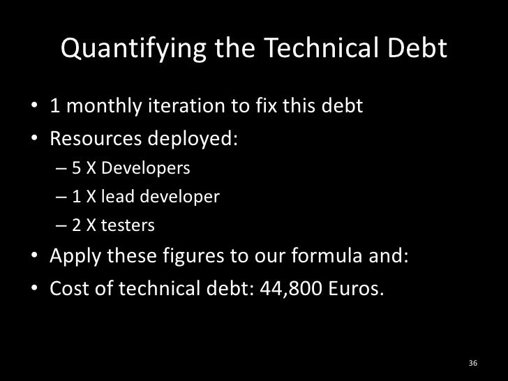 Quantifying the Technical Debt<br />1 monthly iteration to fix this debt<br />Resources deployed:<br />5 X Developers<br /...