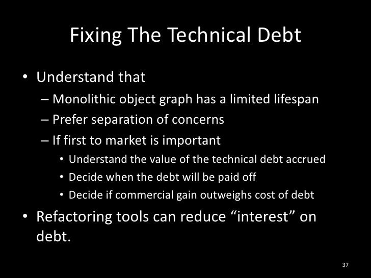 Fixing The Technical Debt<br />Understand that<br />Monolithic object graph has a limited lifespan<br />Prefer separation ...