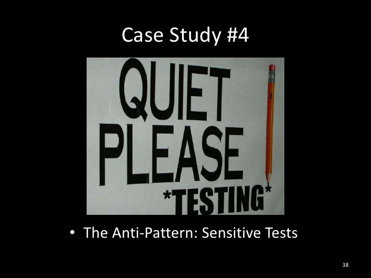 Case Study #4<br />The Anti-Pattern: Sensitive Tests<br />38<br />