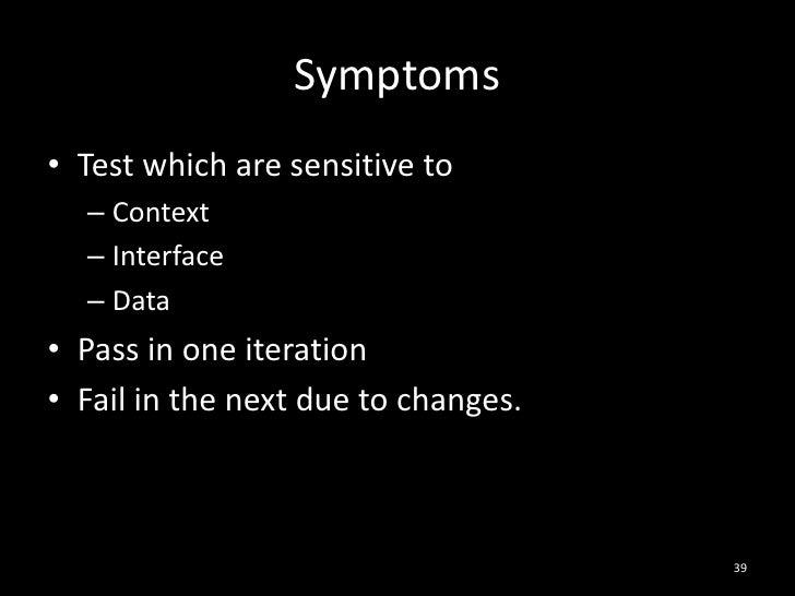 Symptoms<br />Test which are sensitive to<br />Context<br />Interface<br />Data<br />Pass in one iteration<br />Fail in th...