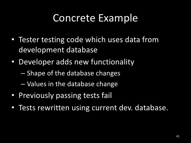 Concrete Example<br />Tester testing code which uses data from development database<br />Developer adds new functionality<...