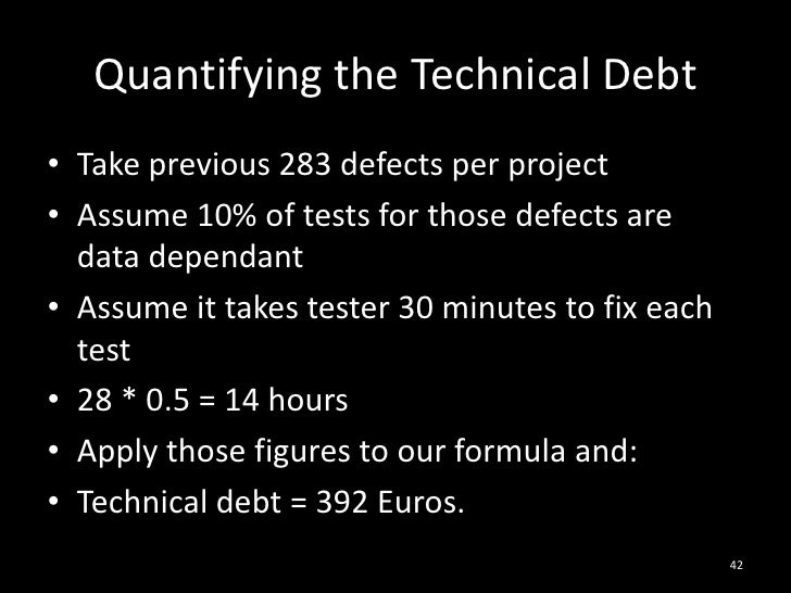 Quantifying the Technical Debt<br />Take previous 283 defects per project<br />Assume 10% of tests for those defects are d...
