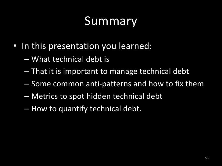 Summary<br />In this presentation you learned:<br />What technical debt is<br />That it is important to manage technical d...